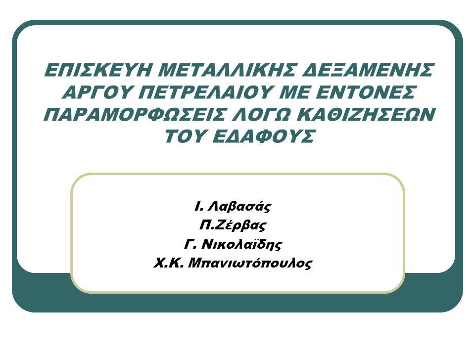ΕΠΙΣΚΕΥΗ ΜΕΤΑΛΛΙΚΗΣ ΔΕΞΑΜΕΝΗΣ ΑΡΓΟΥ ΠΕΤΡΕΛΑΙΟΥ ΜΕ ΕΝΤΟΝΕΣ ΠΑΡΑΜΟΡΦΩΣΕΙΣ ΛΟΓΩ ΚΑΘΙΖΗΣΕΩΝ ΤΟΥ ΕΔΑΦΟΥΣ Ι. Λαβασάς Π.Ζέρβας Γ. Νικολαϊδης Χ.Κ. Μπανιωτόπου