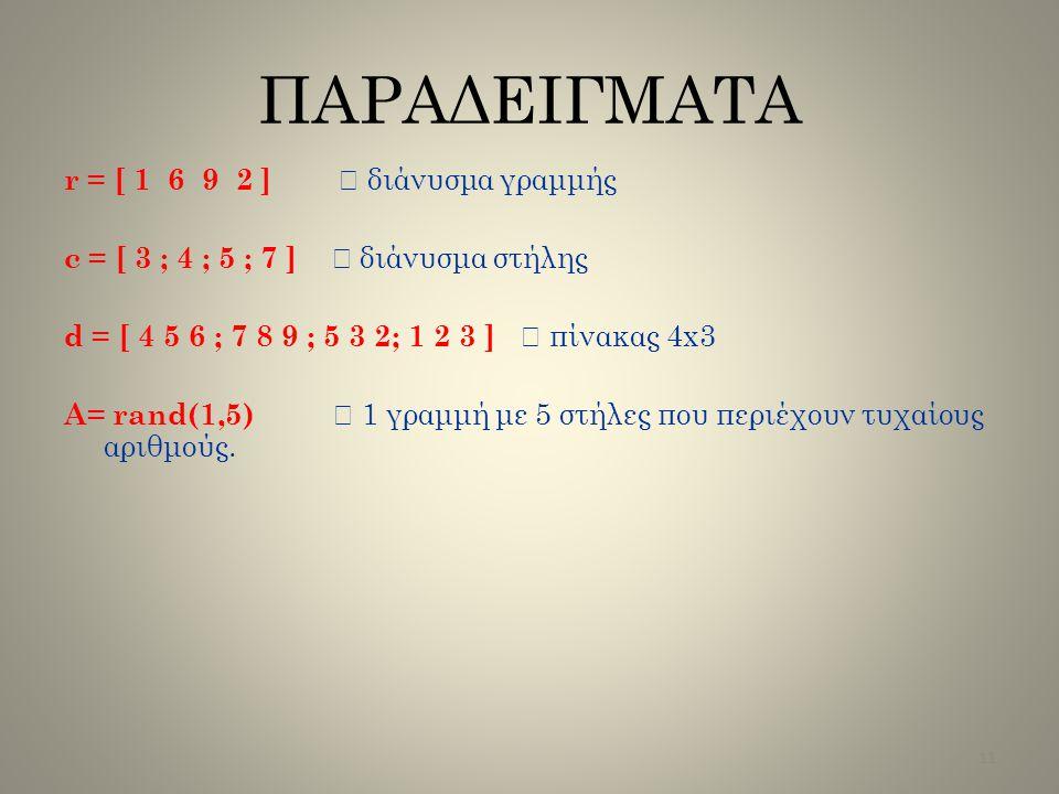 r = [ 1 6 9 2 ]  διάνυσμα γραμμής c = [ 3 ; 4 ; 5 ; 7 ]  διάνυσμα στήλης d = [ 4 5 6 ; 7 8 9 ; 5 3 2; 1 2 3 ]  πίνακας 4x3 A= rand(1,5)  1 γραμμή