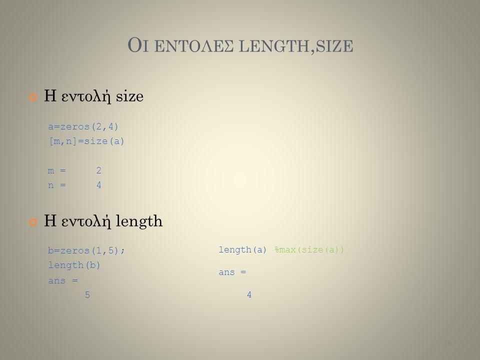 Ο Ι ΕΝΤΟΛΕΣ LENGTH, SIZE H εντολή size a=zeros(2,4) [m,n]=size(a) m =n =m =n = 2424 Η εντολή length b=zeros(1,5); length(b) ans = 5 length(a)%max(size