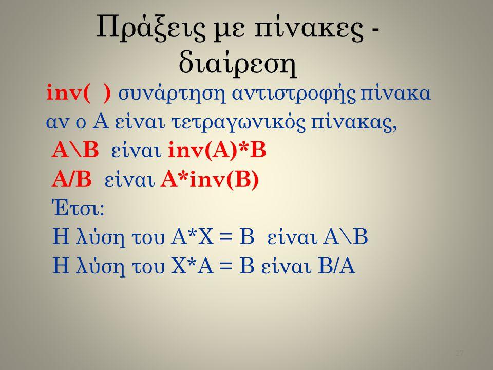 Πράξεις με πίνακες - διαίρεση inv( ) συνάρτηση αντιστροφής πίνακα αν ο A είναι τετραγωνικός πίνακας, A\B είναι inv(A)*B A/B είναι A*inv(B) Έτσι: Η λύσ