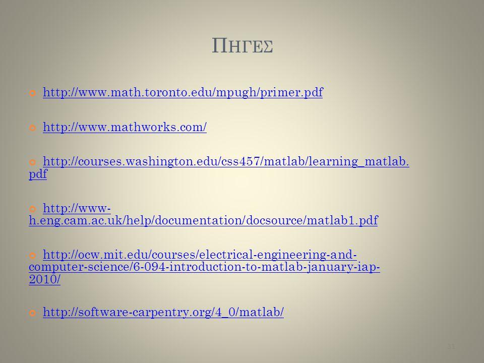 Π ΗΓΕΣ http://www.math.toronto.edu/mpugh/primer.pdf http://www.mathworks.com/ http://courses.washington.edu/css457/matlab/learning_matlab. pdf http://