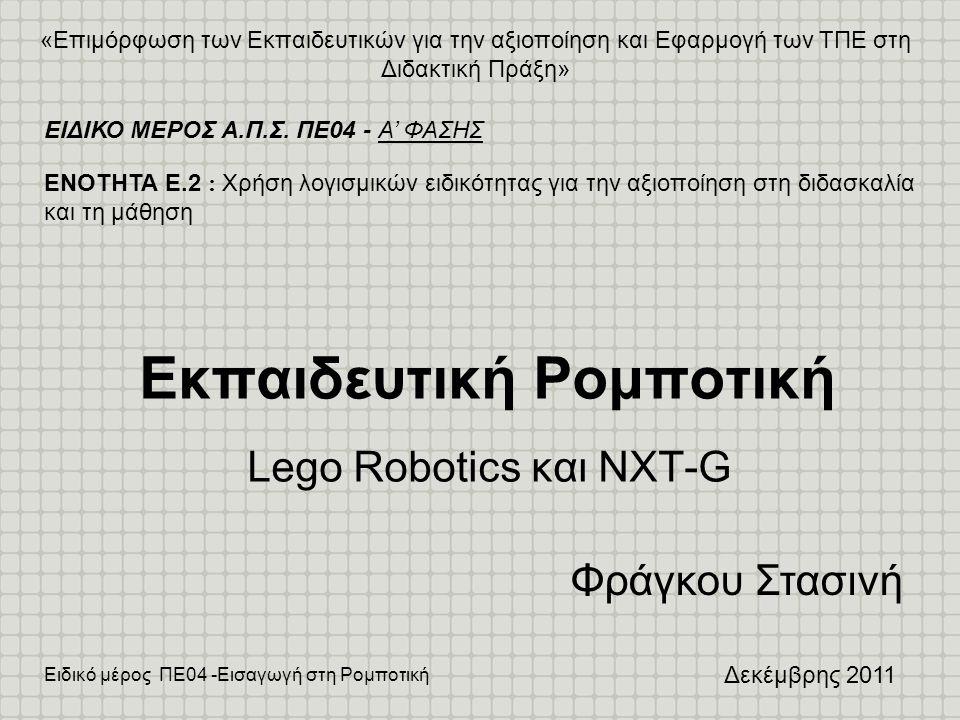 Ειδικό μέρος ΠΕ04 -Εισαγωγή στη Ρομποτική Συνοπτικά •Εισαγωγή στα συστήματα ρομποτικής •Γνωριμία με τα σύστημα Lego Mindstrorms –Μικροεπεξεργαστής ΝΧΤ και αισθητήρες –Κατασκευή ενός αυτοκινήτου –Εισαγωγή στο περιβάλλον προγραμματισμού ΝΧΤ-G •Εκπαιδευτική Αξιοποίηση –Πειράματα (experiments) –Διερευνήσεις (inquiries) –Συνθετικές εργασίες (projects)