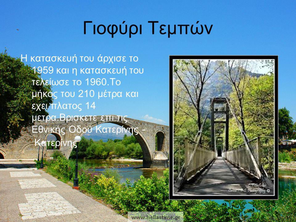 Γιοφύρι Τεμπών Η κατασκευή του άρχισε το 1959 και η κατασκευή του τελείωσε το 1960.Το μήκος του 210 μέτρα και εχει πλατος 14 μετρα.Βρισκετε επι τις Εθ