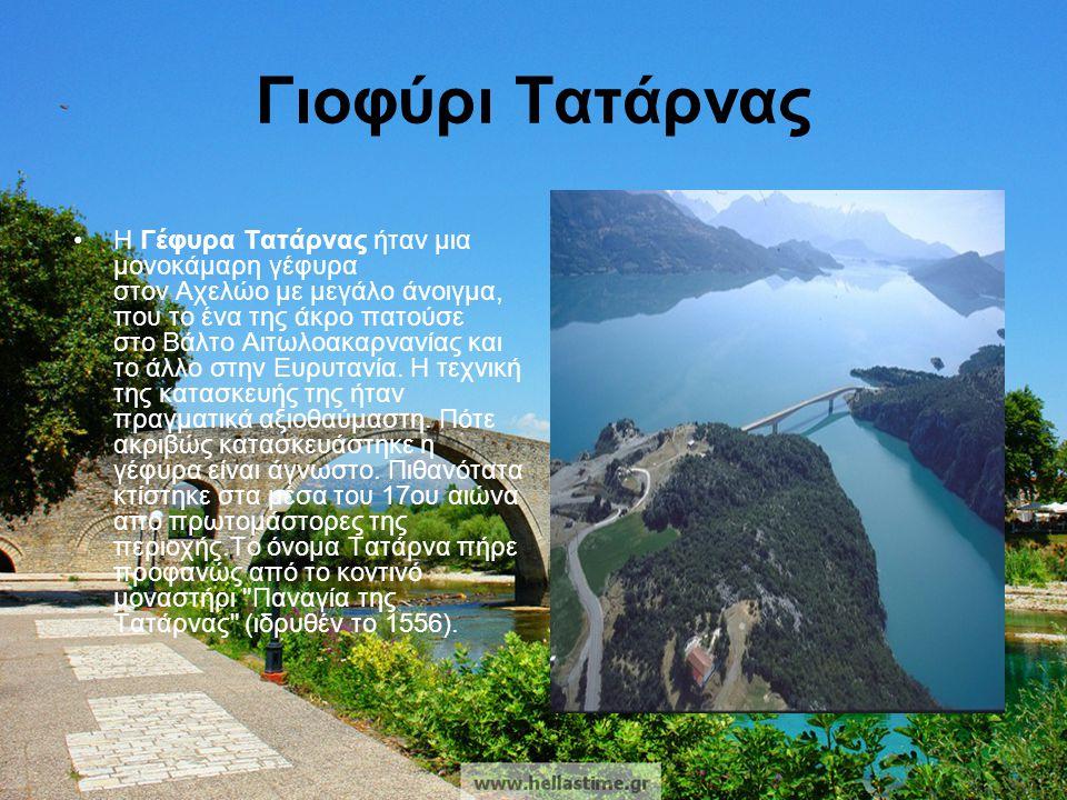 Γιοφύρι Τατάρνας •Η Γέφυρα Τατάρνας ήταν μια μονοκάμαρη γέφυρα στον Αχελώο με μεγάλο άνοιγμα, που το ένα της άκρο πατούσε στο Βάλτο Αιτωλοακαρνανίας κ