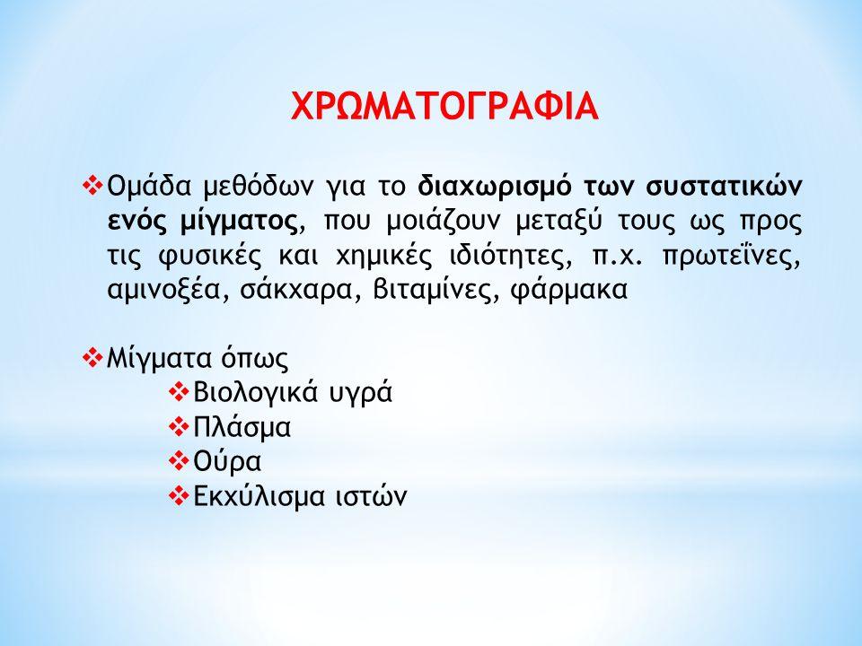 ΧΡΩΜΑΤΟΓΡΑΦΙΑ  Ομάδα μεθόδων για το διαχωρισμό των συστατικών ενός μίγματος, που μοιάζουν μεταξύ τους ως προς τις φυσικές και χημικές ιδιότητες, π.χ.