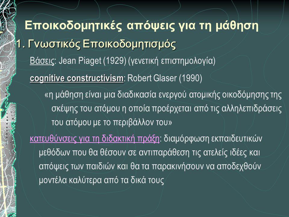 Εποικοδομητικές απόψεις για τη μάθηση 1. Γνωστικός Εποικοδομητισμός Βάσεις: Jean Piaget (1929) (γενετική επιστημολογία) cognitive constructivism cogni