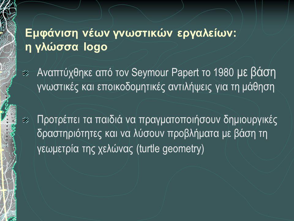 Εμφάνιση νέων γνωστικών εργαλείων: η γλώσσα logo Αναπτύχθηκε από τον Seymour Papert το 1980 με βάση γνωστικές και εποικοδομητικές αντιλήψεις για τη μάθηση Προτρέπει τα παιδιά να πραγματοποιήσουν δημιουργικές δραστηριότητες και να λύσουν προβλήματα με βάση τη γεωμετρία της χελώνας (turtle geometry)