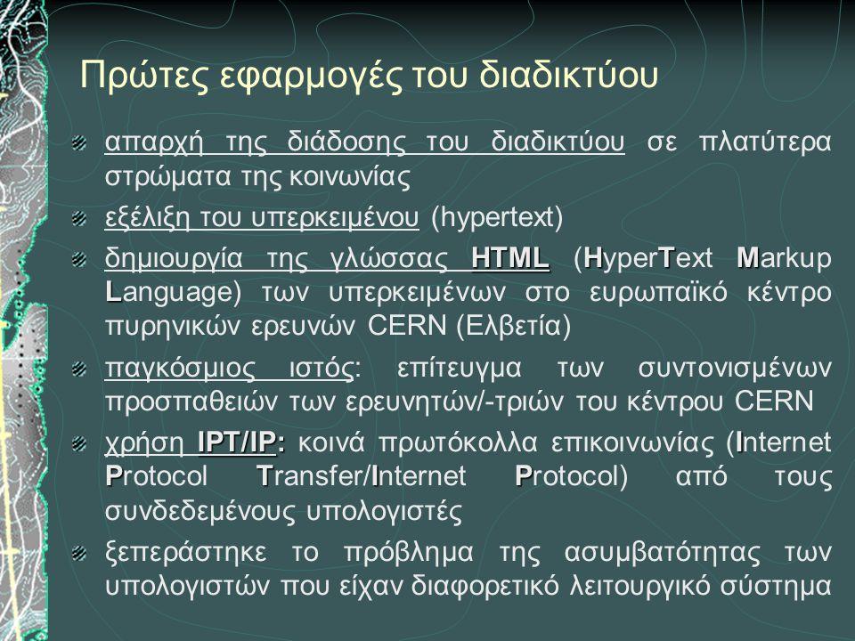 Πρώτες εφαρμογές του διαδικτύου απαρχή της διάδοσης του διαδικτύου σε πλατύτερα στρώματα της κοινωνίας εξέλιξη του υπερκειμένου (hypertext) HTMLHTM L δημιουργία της γλώσσας HTML (HyperText Markup Language) των υπερκειμένων στο ευρωπαϊκό κέντρο πυρηνικών ερευνών CERN (Ελβετία) παγκόσμιος ιστός: επίτευγμα των συντονισμένων προσπαθειών των ερευνητών/-τριών του κέντρου CERN IPT/IP:I PTIP χρήση IPT/IP: κοινά πρωτόκολλα επικοινωνίας (Internet Protocol Transfer/Internet Protocol) από τους συνδεδεμένους υπολογιστές ξεπεράστηκε το πρόβλημα της ασυμβατότητας των υπολογιστών που είχαν διαφορετικό λειτουργικό σύστημα