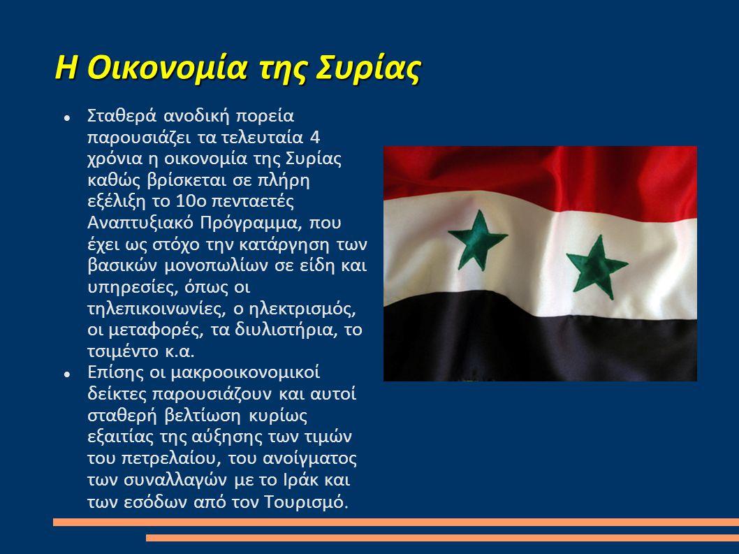 Η Οικονομία της Συρίας  Σταθερά ανοδική πορεία παρουσιάζει τα τελευταία 4 χρόνια η οικονομία της Συρίας καθώς βρίσκεται σε πλήρη εξέλιξη το 10ο πενταετές Αναπτυξιακό Πρόγραμμα, που έχει ως στόχο την κατάργηση των βασικών μονοπωλίων σε είδη και υπηρεσίες, όπως οι τηλεπικοινωνίες, ο ηλεκτρισμός, οι μεταφορές, τα διυλιστήρια, το τσιμέντο κ.α.