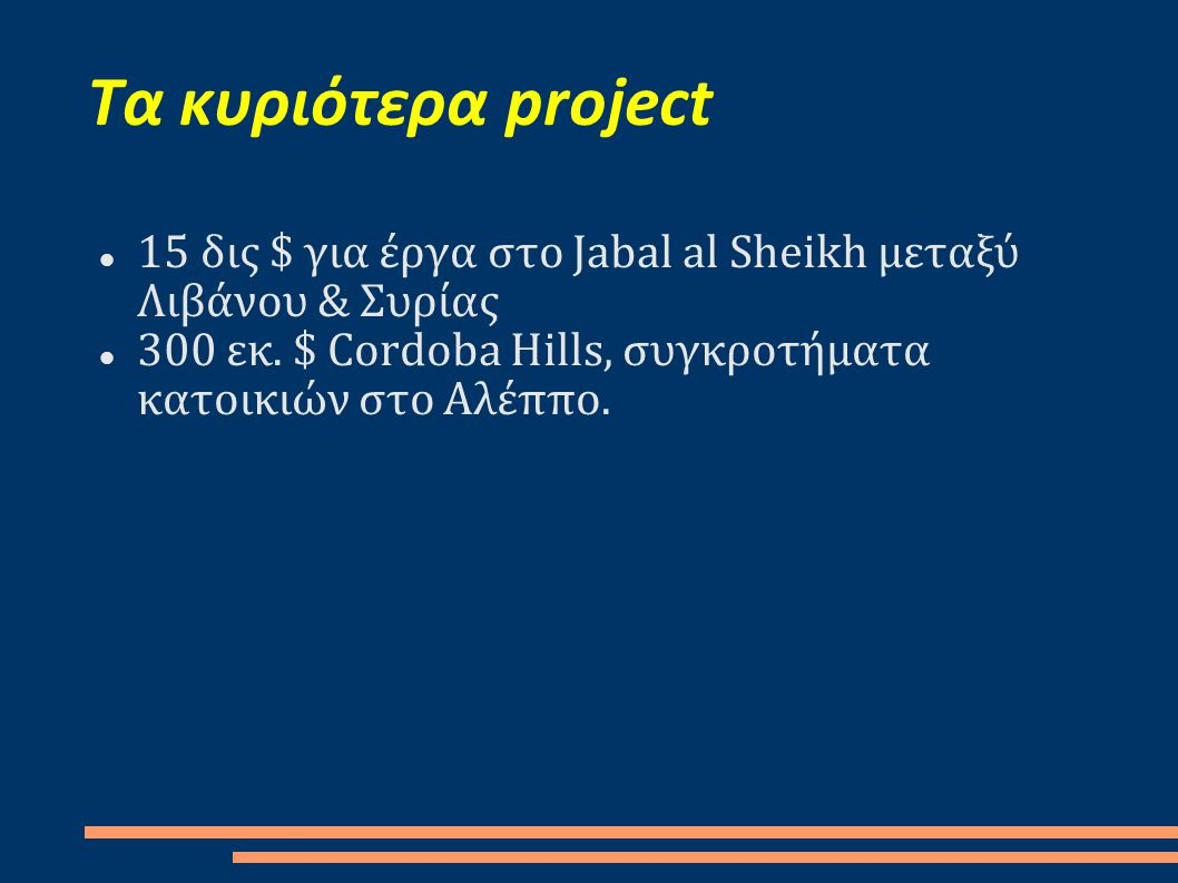 Τα κυριότερα project  15 δις $ για έργα στο Jabal al Sheikh μεταξύ Λιβάνου & Συρίας  300 εκ. $ Cordoba Hills, συγκροτήματα κατοικιών στο Αλέππο.