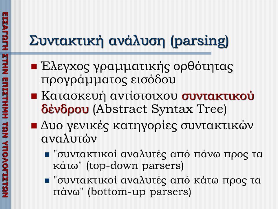 ΕΙΣΑΓΩΓΗ ΣΤΗΝ ΕΠΙΣΤΗΜΗ ΤΩΝ ΥΠΟΛΟΓΙΣΤΩΝ Συντακτική ανάλυση (parsing)  Έλεγχος γραμματικής ορθότητας προγράμματος εισόδου  Κατασκευή αντίστοιχου συντα