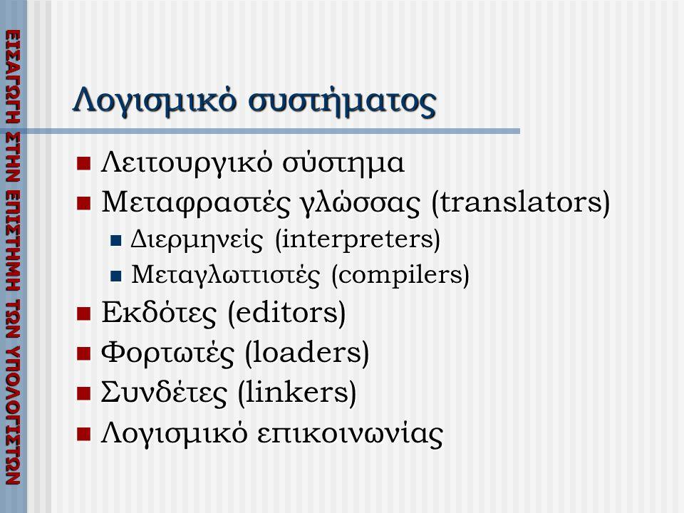 ΕΙΣΑΓΩΓΗ ΣΤΗΝ ΕΠΙΣΤΗΜΗ ΤΩΝ ΥΠΟΛΟΓΙΣΤΩΝ Λογισμικό συστήματος  Λειτουργικό σύστημα  Μεταφραστές γλώσσας (translators)  Διερμηνείς (interpreters)  Μεταγλωττιστές (compilers)  Εκδότες (editors)  Φορτωτές (loaders)  Συνδέτες (linkers)  Λογισμικό επικοινωνίας