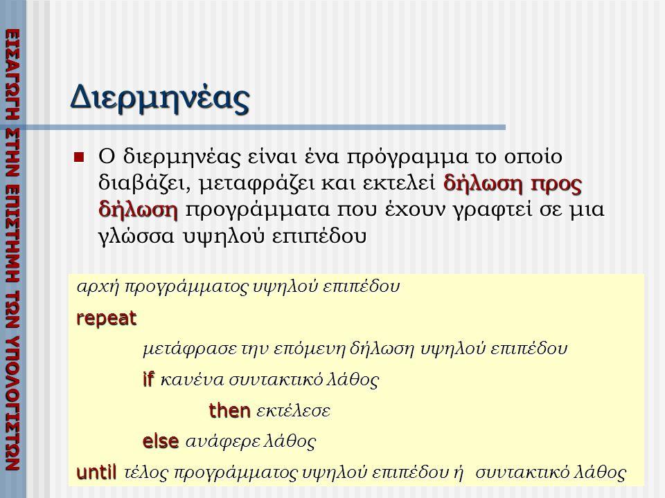 ΕΙΣΑΓΩΓΗ ΣΤΗΝ ΕΠΙΣΤΗΜΗ ΤΩΝ ΥΠΟΛΟΓΙΣΤΩΝ Διερμηνέας  Ο διερμηνέας είναι ένα πρόγραμμα το οποίο διαβάζει, μεταφράζει και εκτελεί δήλωση προς δήλωση προγράμματα που έχουν γραφτεί σε μια γλώσσα υψηλού επιπέδου αρχή προγράμματος υψηλού επιπέδου repeat μετάφρασε την επόμενη δήλωση υψηλού επιπέδου if κανένα συντακτικό λάθος then εκτέλεσε else ανάφερε λάθος until τέλος προγράμματος υψηλού επιπέδου ή συντακτικό λάθος