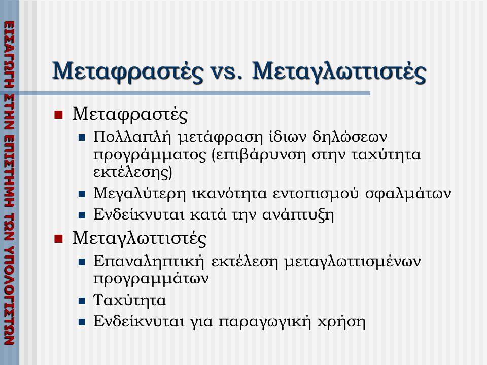 ΕΙΣΑΓΩΓΗ ΣΤΗΝ ΕΠΙΣΤΗΜΗ ΤΩΝ ΥΠΟΛΟΓΙΣΤΩΝ Μεταφραστές vs. Μεταγλωττιστές  Μεταφραστές  Πολλαπλή μετάφραση ίδιων δηλώσεων προγράμματος (επιβάρυνση στην