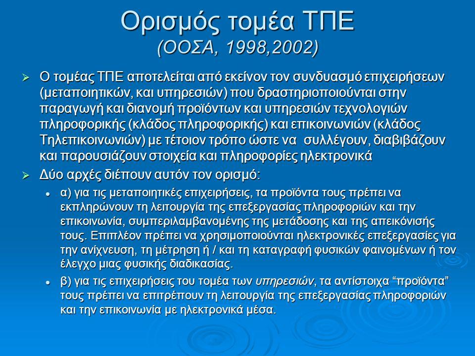 Ορισμός τομέα ΤΠΕ (ΟΟΣΑ, 1998,2002)  Ο τομέας ΤΠΕ αποτελείται από εκείνον τον συνδυασμό επιχειρήσεων (μεταποιητικών, και υπηρεσιών) που δραστηριοποιούνται στην παραγωγή και διανομή προϊόντων και υπηρεσιών τεχνολογιών πληροφορικής (κλάδος πληροφορικής) και επικοινωνιών (κλάδος Τηλεπικοινωνιών) με τέτοιον τρόπο ώστε να συλλέγουν, διαβιβάζουν και παρουσιάζουν στοιχεία και πληροφορίες ηλεκτρονικά  Δύο αρχές διέπουν αυτόν τον ορισμό:  α) για τις μεταποιητικές επιχειρήσεις, τα προϊόντα τους πρέπει να εκπληρώνουν τη λειτουργία της επεξεργασίας πληροφοριών και την επικοινωνία, συμπεριλαμβανομένης της μετάδοσης και της απεικόνισής τους.
