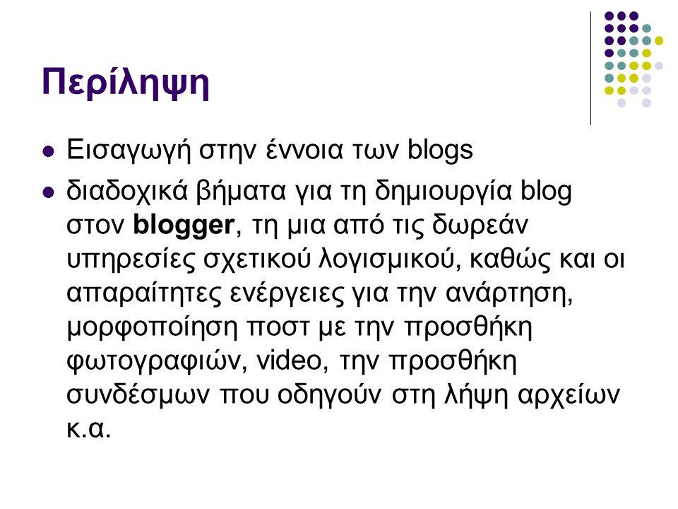 Περίληψη  Εισαγωγή στην έννοια των blogs  διαδοχικά βήματα για τη δημιουργία blog στον blogger, τη μια από τις δωρεάν υπηρεσίες σχετικού λογισμικού, καθώς και οι απαραίτητες ενέργειες για την ανάρτηση, μορφοποίηση ποστ με την προσθήκη φωτογραφιών, video, την προσθήκη συνδέσμων που οδηγούν στη λήψη αρχείων κ.α.