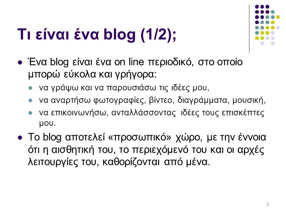 Τι είναι ένα blog (1/2);  Ένα blog είναι ένα on line περιοδικό, στο οποίο μπορώ εύκολα και γρήγορα:  να γράψω και να παρουσιάσω τις ιδέες μου,  να αναρτήσω φωτογραφίες, βίντεο, διαγράμματα, μουσική,  να επικοινωνήσω, ανταλλάσσοντας ιδέες τους επισκέπτες μου.