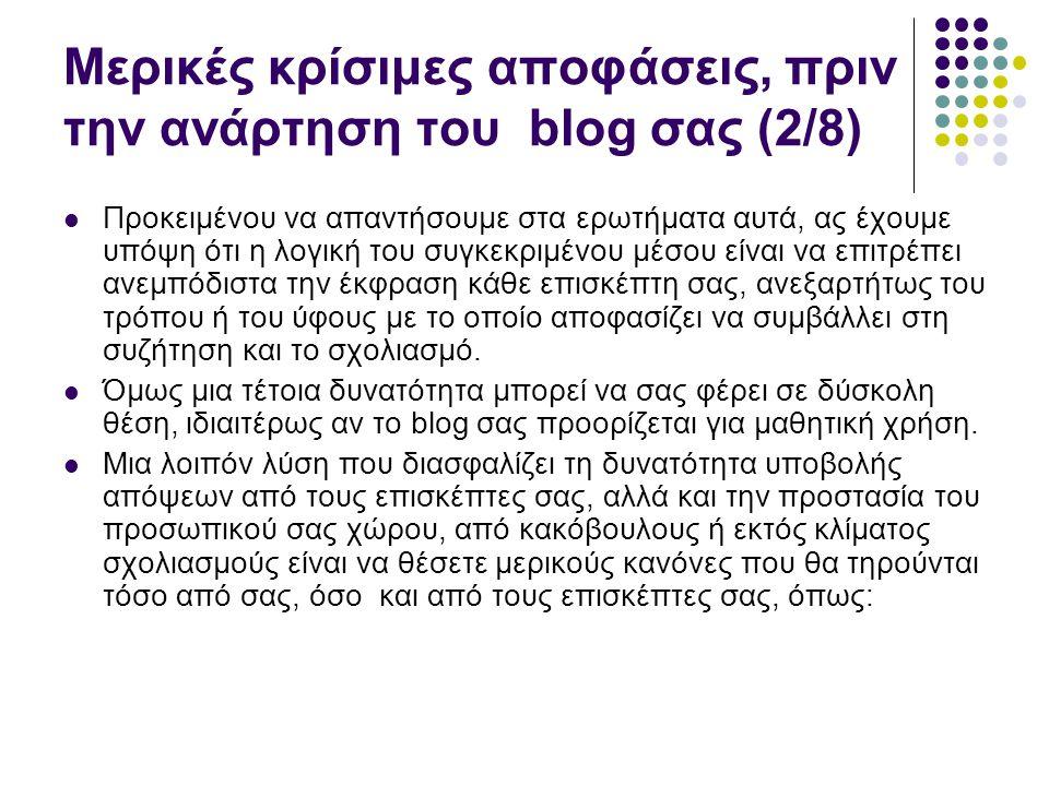 Μερικές κρίσιμες αποφάσεις, πριν την ανάρτηση του blog σας (2/8)  Προκειμένου να απαντήσουμε στα ερωτήματα αυτά, ας έχουμε υπόψη ότι η λογική του συγκεκριμένου μέσου είναι να επιτρέπει ανεμπόδιστα την έκφραση κάθε επισκέπτη σας, ανεξαρτήτως του τρόπου ή του ύφους με το οποίο αποφασίζει να συμβάλλει στη συζήτηση και το σχολιασμό.