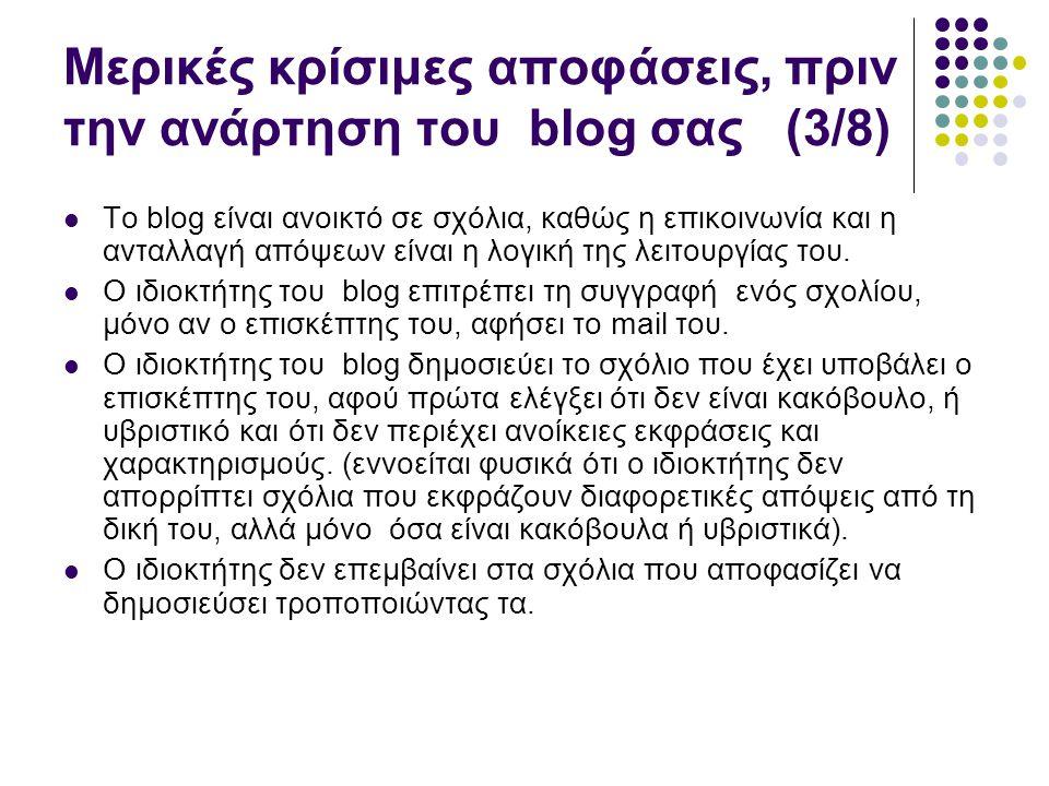 Μερικές κρίσιμες αποφάσεις, πριν την ανάρτηση του blog σας (3/8)  Το blog είναι ανοικτό σε σχόλια, καθώς η επικοινωνία και η ανταλλαγή απόψεων είναι η λογική της λειτουργίας του.