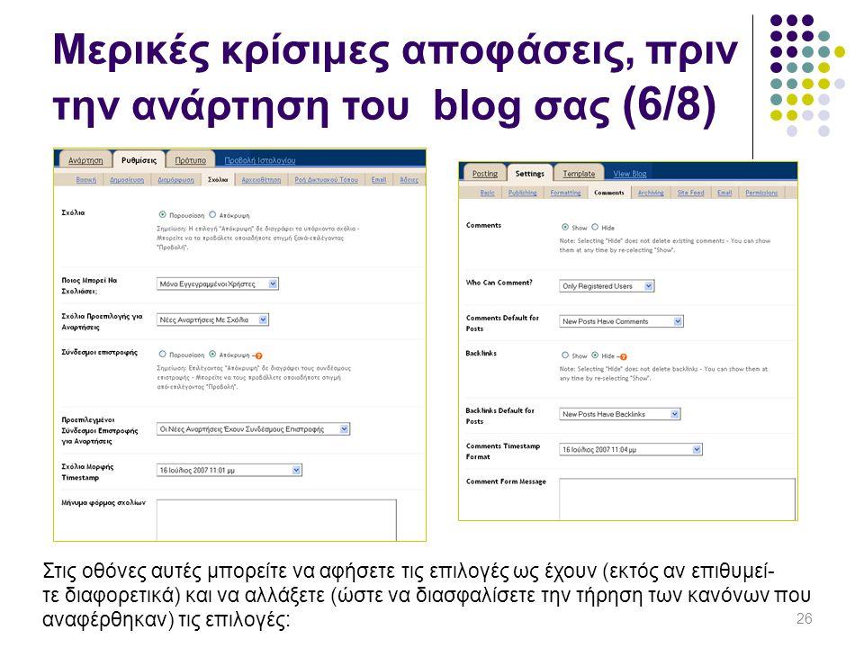 26 Στις οθόνες αυτές μπορείτε να αφήσετε τις επιλογές ως έχουν (εκτός αν επιθυμεί- τε διαφορετικά) και να αλλάξετε (ώστε να διασφαλίσετε την τήρηση των κανόνων που αναφέρθηκαν) τις επιλογές: Μερικές κρίσιμες αποφάσεις, πριν την ανάρτηση του blog σας (6/8)