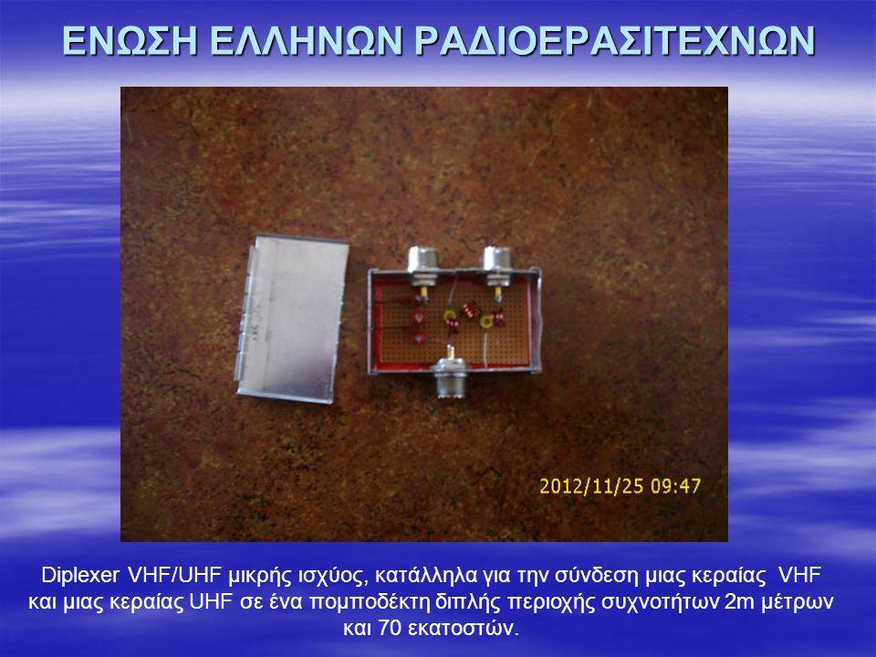 ΕΝΩΣΗ ΕΛΛΗΝΩΝ ΡΑΔΙΟΕΡΑΣΙΤΕΧΝΩΝ Diplexer VHF/UHF μικρής ισχύος, κατάλληλα για την σύνδεση μιας κεραίας VHF και μιας κεραίας UHF σε ένα πομποδέκτη διπλής περιοχής συχνοτήτων 2m μέτρων και 70 εκατοστών.