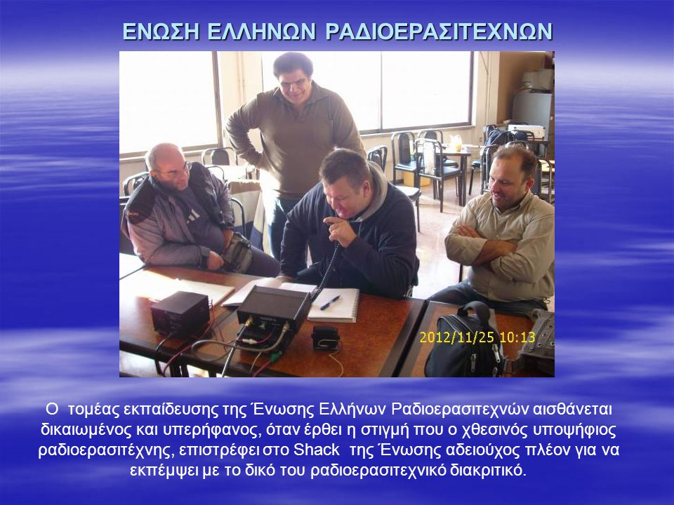 ΕΝΩΣΗ ΕΛΛΗΝΩΝ ΡΑΔΙΟΕΡΑΣΙΤΕΧΝΩΝ Ο τομέας εκπαίδευσης της Ένωσης Ελλήνων Ραδιοερασιτεχνών αισθάνεται δικαιωμένος και υπερήφανος, όταν έρθει η στιγμή που ο χθεσινός υποψήφιος ραδιοερασιτέχνης, επιστρέφει στο Shack της Ένωσης αδειούχος πλέον για να εκπέμψει με το δικό του ραδιοερασιτεχνικό διακριτικό.