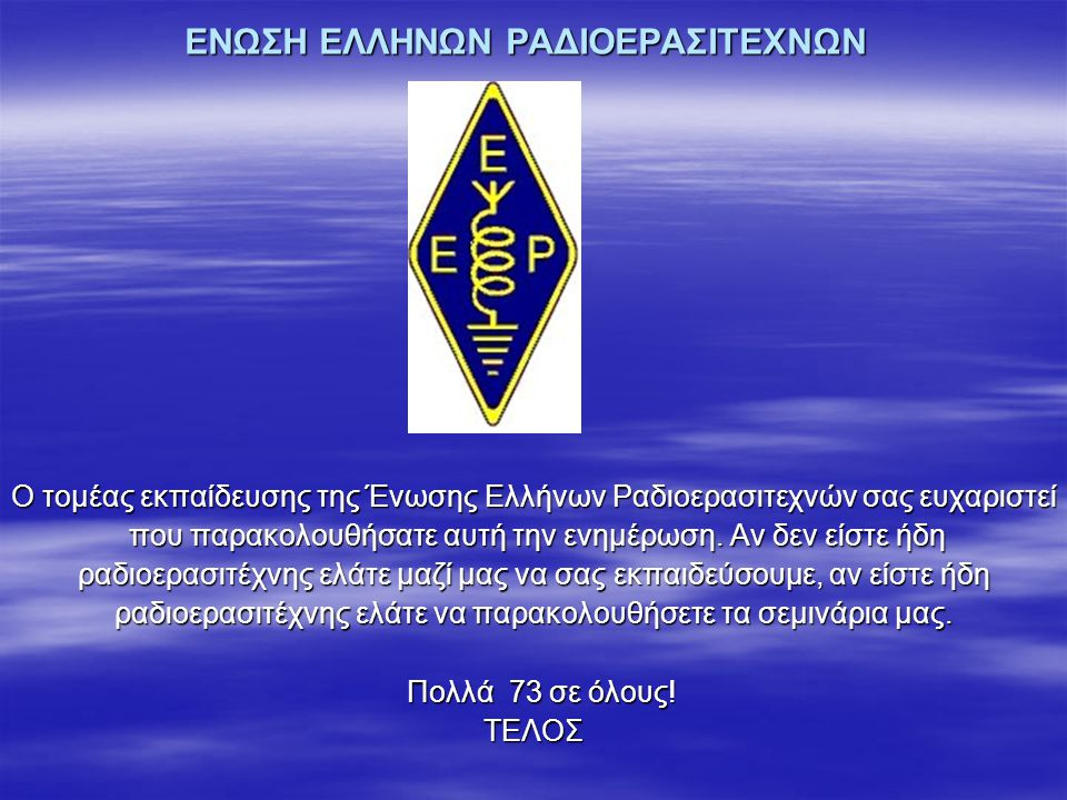ΕΝΩΣΗ ΕΛΛΗΝΩΝ ΡΑΔΙΟΕΡΑΣΙΤΕΧΝΩΝ Ο τομέας εκπαίδευσης της Ένωσης Ελλήνων Ραδιοερασιτεχνών σας ευχαριστεί που παρακολουθήσατε αυτή την ενημέρωση. Αν δεν