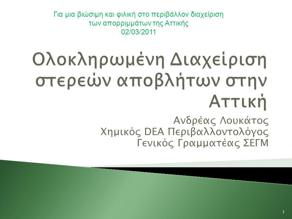 Ανδρέας Λουκάτος Χημικός DEA Περιβαλλοντολόγος Γενικός Γραμματέας ΣΕΓΜ 1 Για μια βιώσιμη και φιλική στο περιβάλλον διαχείριση των απορριμμάτων της Αττικής 02/03/2011