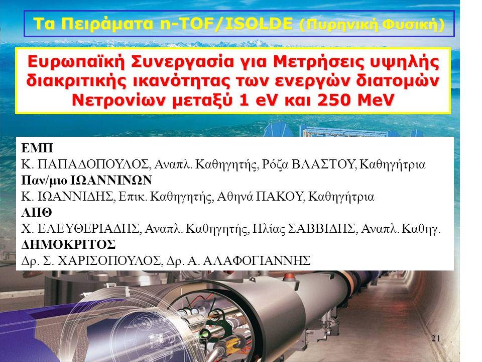 21 Tα Πειράματα n-TOF/ISOLDE (Πυρηνική Φυσική) Ευρωπαϊκή Συνεργασία για Μετρήσεις υψηλής διακριτικής ικανότητας των ενεργών διατομών Νετρονίων μεταξύ