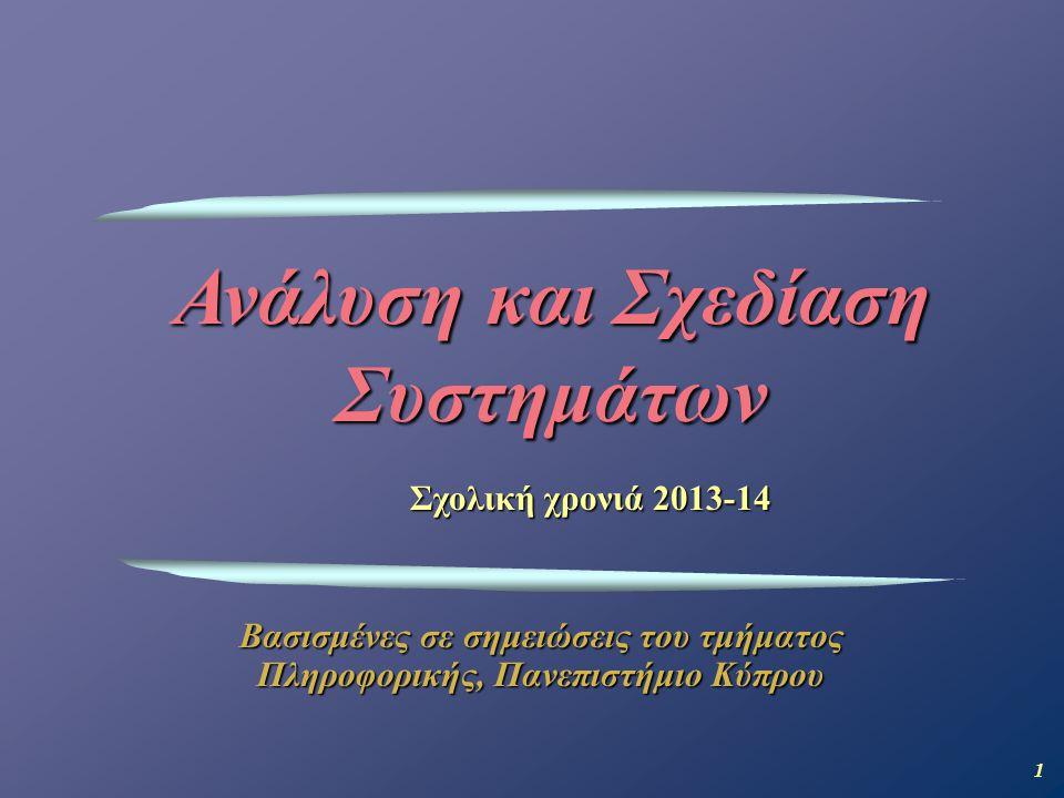 1 Ανάλυση και Σχεδίαση Συστημάτων Βασισμένες σε σημειώσεις του τμήματος Πληροφορικής, Πανεπιστήμιο Κύπρου Σχολική χρονιά 2013-14