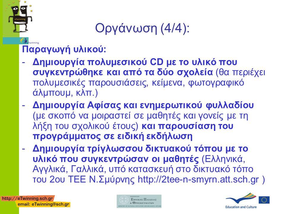 Οργάνωση (4/4): Παραγωγή υλικού: -Δημιουργία πολυμεσικού CD με το υλικό που συγκεντρώθηκε και από τα δύο σχολεία (θα περιέχει πολυμεσικές παρουσιάσεις, κείμενα, φωτογραφικό άλμπουμ, κλπ.) -Δημιουργία Αφίσας και ενημερωτικού φυλλαδίου (με σκοπό να μοιραστεί σε μαθητές και γονείς με τη λήξη του σχολικού έτους) και παρουσίαση του προγράμματος σε ειδική εκδήλωση -Δημιουργία τρίγλωσσου δικτυακού τόπου με το υλικό που συγκεντρώσαν οι μαθητές (Ελληνικά, Αγγλικά, Γαλλικά, υπό κατασκευή στο δικτυακό τόπο του 2ου ΤΕΕ Ν.Σμύρνης http://2tee-n-smyrn.att.sch.gr )