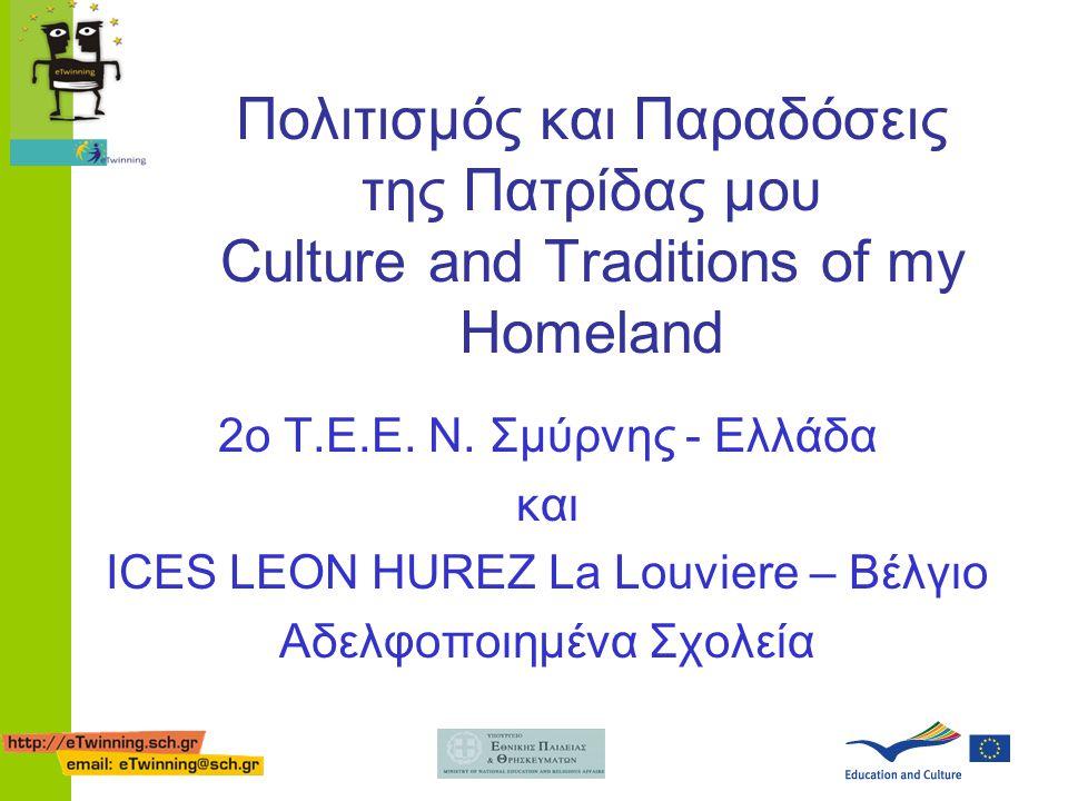 Πολιτισμός και Παραδόσεις της Πατρίδας μου Culture and Traditions of my Homeland 2ο Τ.Ε.Ε. Ν. Σμύρνης - Ελλάδα και ICES LEON HUREZ La Louviere – Βέλγι
