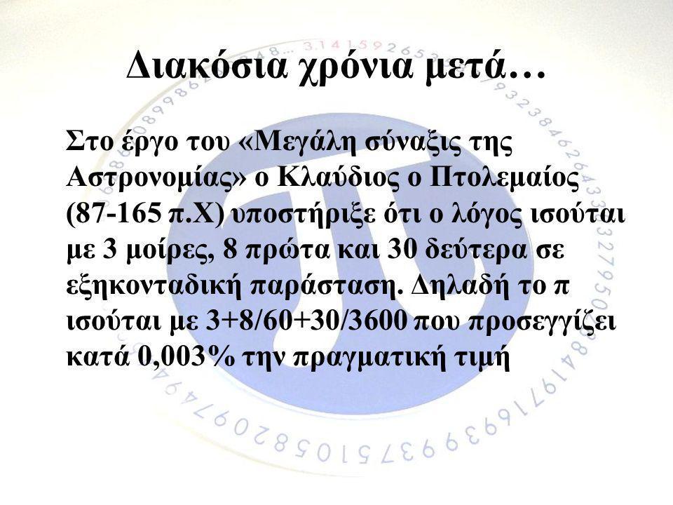 Διακόσια χρόνια μετά… Στο έργο του «Μεγάλη σύναξις της Αστρονομίας» ο Κλαύδιος ο Πτολεμαίος (87-165 π.Χ) υποστήριξε ότι ο λόγος ισούται με 3 μοίρες, 8