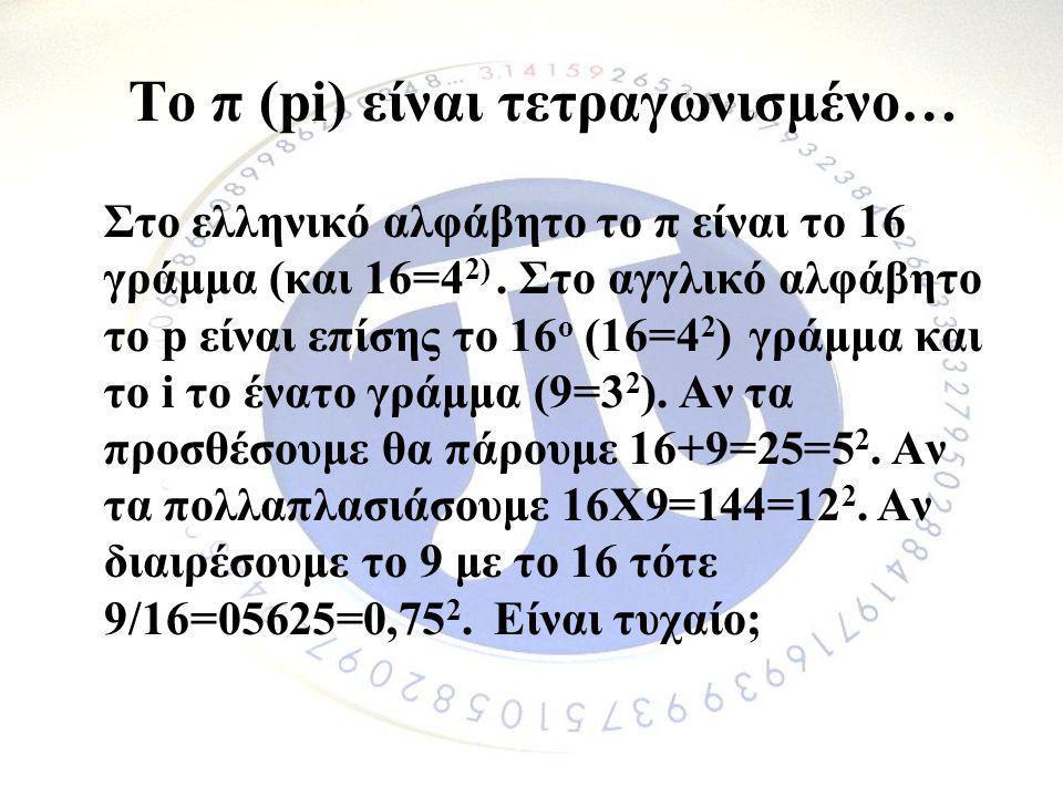 Το π (pi) είναι τετραγωνισμένο… Στο ελληνικό αλφάβητο το π είναι το 16 γράμμα (και 16=4 2). Στο αγγλικό αλφάβητο το p είναι επίσης το 16 ο (16=4 2 ) γ