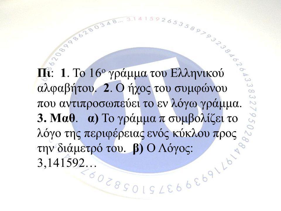 Πι: 1. Το 16 ο γράμμα του Ελληνικού αλφαβήτου. 2. Ο ήχος του συμφώνου που αντιπροσωπεύει το εν λόγω γράμμα. 3. Μαθ. α) Το γράμμα π συμβολίζει το λόγο