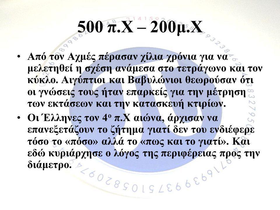 500 π.Χ – 200μ.Χ •Από τον Αχμές πέρασαν χίλια χρόνια για να μελετηθεί η σχέση ανάμεσα στο τετράγωνο και τον κύκλο. Αιγύπτιοι και Βαβυλώνιοι θεωρούσαν