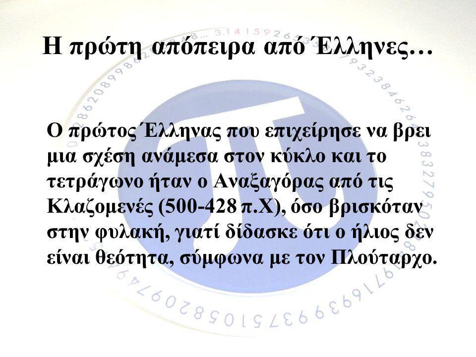 Η πρώτη απόπειρα από Έλληνες… Ο πρώτος Έλληνας που επιχείρησε να βρει μια σχέση ανάμεσα στον κύκλο και το τετράγωνο ήταν ο Αναξαγόρας από τις Κλαζομεν