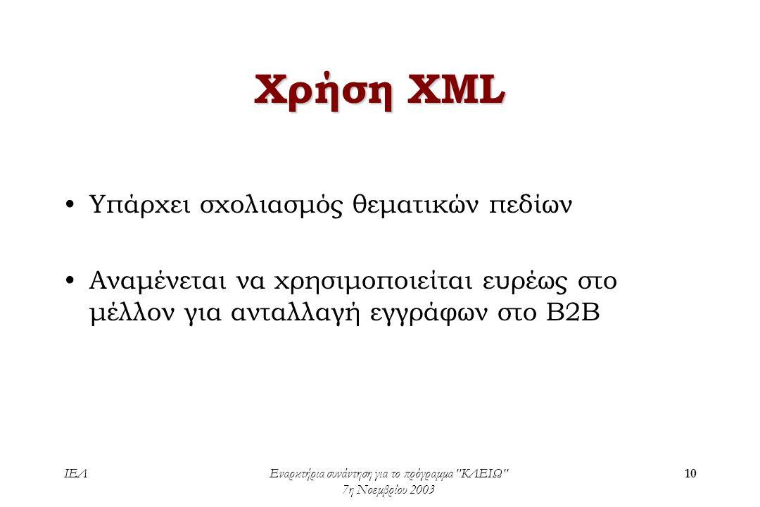 ΙΕΛΕναρκτήρια συνάντηση για το πρόγραμμα ΚΛΕΙΩ 7η Νοεμβρίου 2003 10 Χρήση XML •Υπάρχει σχολιασμός θεματικών πεδίων •Αναμένεται να χρησιμοποιείται ευρέως στο μέλλον για ανταλλαγή εγγράφων στο Β2Β