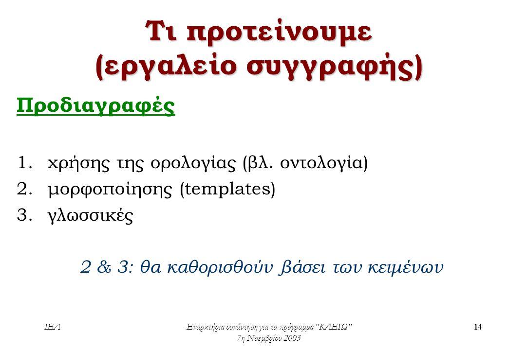 ΙΕΛΕναρκτήρια συνάντηση για το πρόγραμμα ΚΛΕΙΩ 7η Νοεμβρίου 2003 14 Τι προτείνουμε (εργαλείο συγγραφής) Προδιαγραφές 1.χρήσης της ορολογίας (βλ.