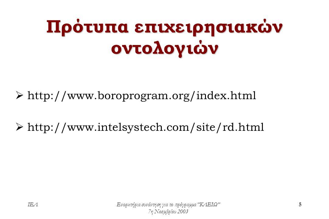ΙΕΛΕναρκτήρια συνάντηση για το πρόγραμμα ΚΛΕΙΩ 7η Νοεμβρίου 2003 5 Πρότυπα επιχειρησιακών οντολογιών  http://www.boroprogram.org/index.html  http://www.intelsystech.com/site/rd.html