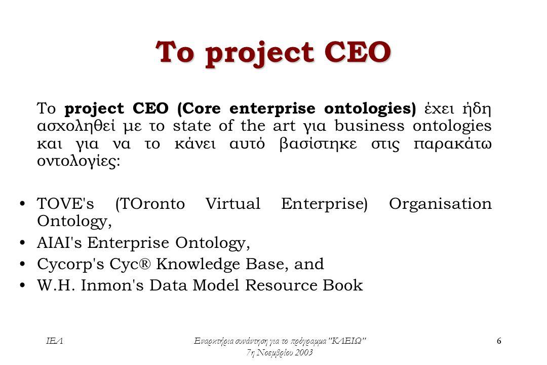 ΙΕΛΕναρκτήρια συνάντηση για το πρόγραμμα ΚΛΕΙΩ 7η Νοεμβρίου 2003 6 To project CEO To project CEO (Core enterprise ontologies) έχει ήδη ασχοληθεί με το state of the art για business ontologies και για να το κάνει αυτό βασίστηκε στις παρακάτω οντολογίες: •TOVE s (TOronto Virtual Enterprise) Organisation Ontology, •AIAI s Enterprise Ontology, •Cycorp s Cyc® Knowledge Base, and •W.H.