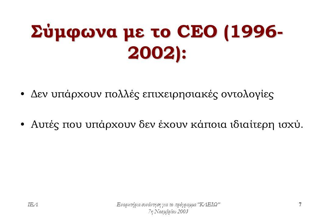 ΙΕΛΕναρκτήρια συνάντηση για το πρόγραμμα ΚΛΕΙΩ 7η Νοεμβρίου 2003 7 Σύμφωνα με το CEO (1996- 2002): •Δεν υπάρχουν πολλές επιχειρησιακές οντολογίες •Αυτές που υπάρχουν δεν έχουν κάποια ιδιαίτερη ισχύ.