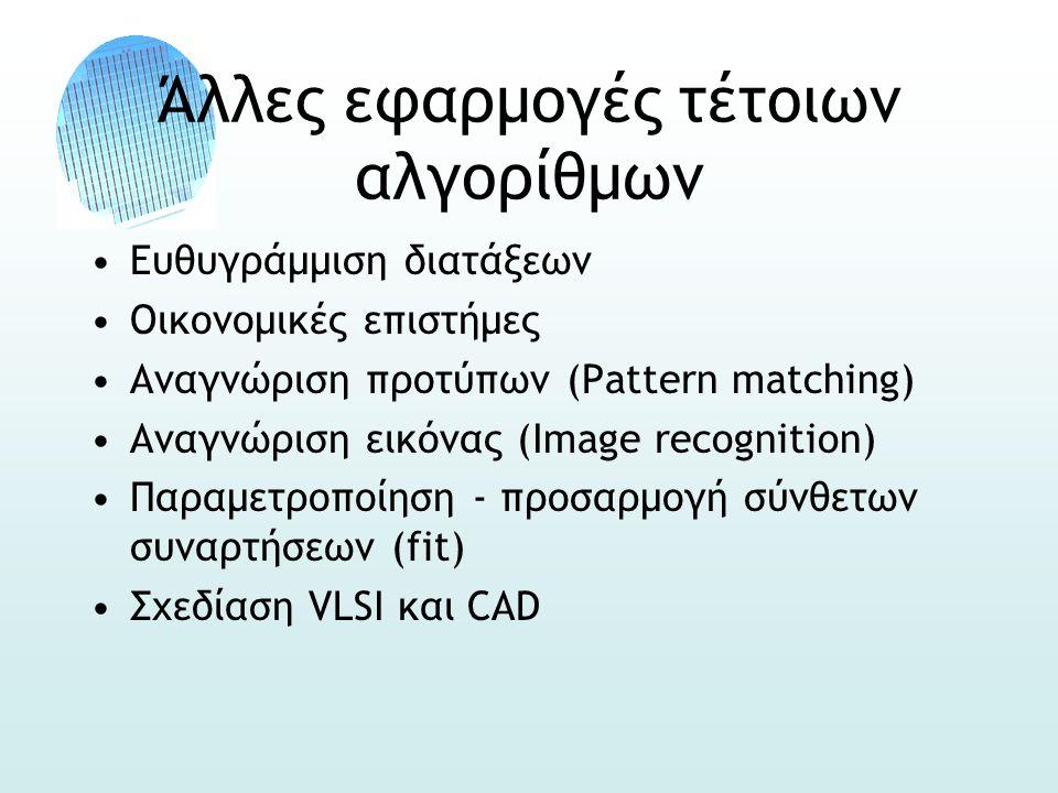 Άλλες εφαρμογές τέτοιων αλγορίθμων •Ευθυγράμμιση διατάξεων •Οικονομικές επιστήμες •Αναγνώριση προτύπων (Pattern matching) •Αναγνώριση εικόνας (Image recognition) •Παραμετροποίηση - προσαρμογή σύνθετων συναρτήσεων (fit) •Σχεδίαση VLSI και CAD