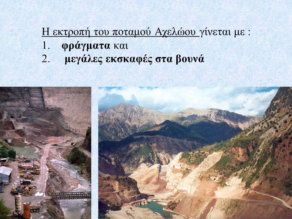 Η εκτροπή του ποταμού Αχελώου γίνεται με : 1. φράγματα και 2. μεγάλες εκσκαφές στα βουνά