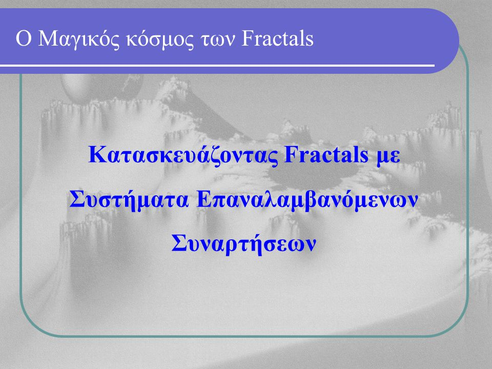 Ο Μαγικός κόσμος των Fractals Κατασκευάζοντας Fractals με Συστήματα Επαναλαμβανόμενων Συναρτήσεων