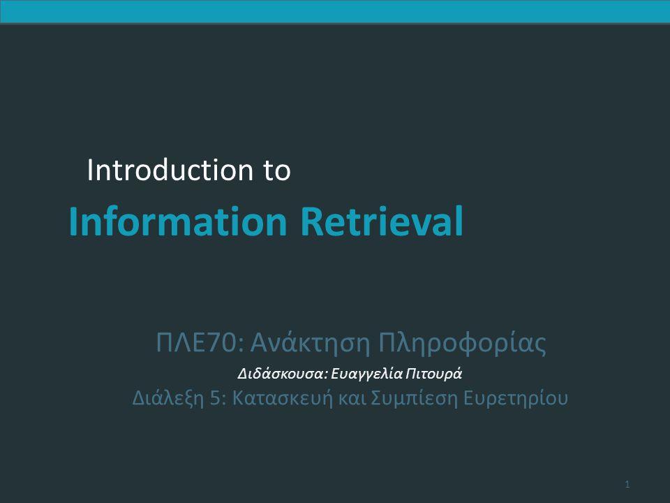 Introduction to Information Retrieval Introduction to Information Retrieval ΠΛΕ70: Ανάκτηση Πληροφορίας Διδάσκουσα: Ευαγγελία Πιτουρά Διάλεξη 5: Κατασκευή και Συμπίεση Ευρετηρίου 1