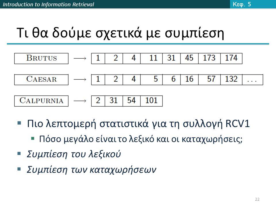 Introduction to Information Retrieval Τι θα δούμε σχετικά με συμπίεση  Πιο λεπτομερή στατιστικά για τη συλλογή RCV1  Πόσο μεγάλο είναι το λεξικό και οι καταχωρήσεις;  Συμπίεση του λεξικού  Συμπίεση των καταχωρήσεων Κεφ.