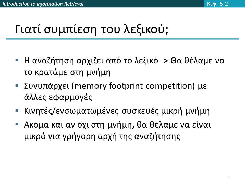 Introduction to Information Retrieval Γιατί συμπίεση του λεξικού;  Η αναζήτηση αρχίζει από το λεξικό -> Θα θέλαμε να το κρατάμε στη μνήμη  Συνυπάρχει (memory footprint competition) με άλλες εφαρμογές  Κινητές/ενσωματωμένες συσκευές μικρή μνήμη  Ακόμα και αν όχι στη μνήμη, θα θέλαμε να είναι μικρό για γρήγορη αρχή της αναζήτησης Κεφ.