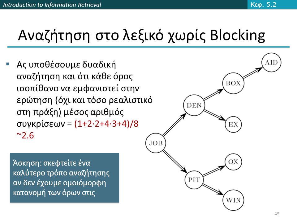 Introduction to Information Retrieval Αναζήτηση στο λεξικό χωρίς Βlocking  Ας υποθέσουμε δυαδική αναζήτηση και ότι κάθε όρος ισοπίθανο να εμφανιστεί στην ερώτηση (όχι και τόσο ρεαλιστικό στη πράξη) μέσος αριθμός συγκρίσεων = (1+2∙2+4∙3+4)/8 ~2.6 Κεφ.