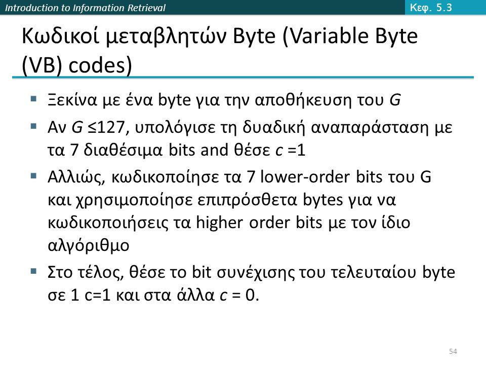 Introduction to Information Retrieval Κωδικοί μεταβλητών Byte (Variable Byte (VB) codes)  Ξεκίνα με ένα byte για την αποθήκευση του G  Αν G ≤127, υπολόγισε τη δυαδική αναπαράσταση με τα 7 διαθέσιμα bits and θέσε c =1  Αλλιώς, κωδικοποίησε τα 7 lower-order bits του G και χρησιμοποίησε επιπρόσθετα bytes για να κωδικοποιήσεις τα higher order bits με τον ίδιο αλγόριθμο  Στο τέλος, θέσε το bit συνέχισης του τελευταίου byte σε 1 c=1 και στα άλλα c = 0.
